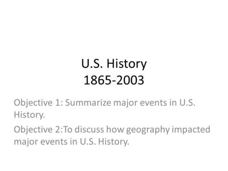 U.S. History 1865-2003 Objective 1: Summarize major events in U.S. History. Objective 2:To discuss how geography impacted major events in U.S. History.