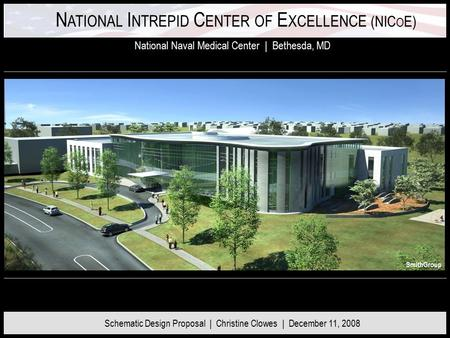 N ATIONAL I NTREPID C ENTER OF E XCELLENCE (NIC O E) National Naval Medical Center | Bethesda, MD Schematic Design Proposal | Christine Clowes | December.