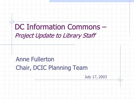 DC Information Commons – Project Update to Library Staff Anne Fullerton Chair, DCIC Planning Team July 17, 2003.