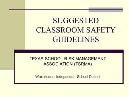 SUGGESTED CLASSROOM SAFETY GUIDELINES TEXAS SCHOOL RISK MANAGEMENT ASSOCIATION (TSRMA) Waxahachie Independent School District.
