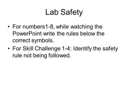Lab Safety For numbers1-8, while watching the PowerPoint write the rules below the correct symbols. For Skill Challenge 1-4: Identify the safety rule not.