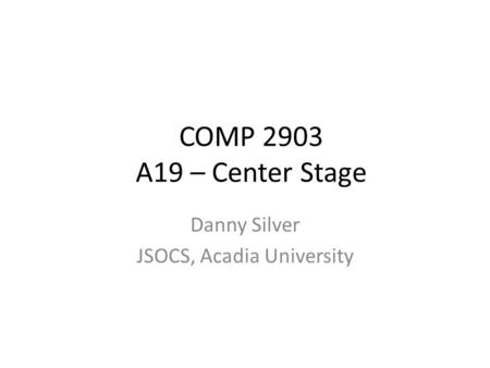 COMP 2903 A19 – Center Stage Danny Silver JSOCS, Acadia University.