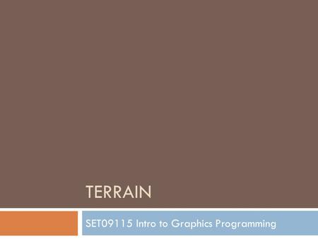 TERRAIN SET09115 Intro to Graphics Programming. Breakdown  Basics  What do we mean by terrain?  How terrain rendering works  Generating terrain 
