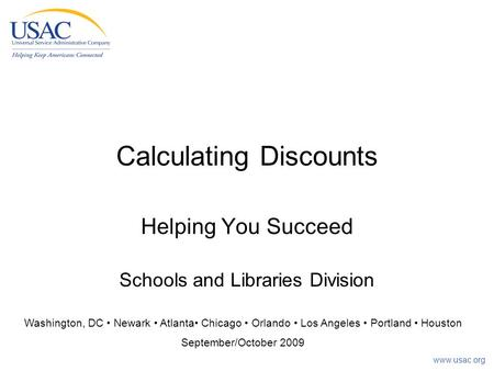 Www.usac.org Calculating Discounts Helping You Succeed Schools and Libraries Division Washington, DC Newark Atlanta Chicago Orlando Los Angeles Portland.
