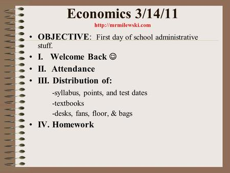 Economics 3/14/11  OBJECTIVE: First day of school administrative stuff. I. Welcome Back II. Attendance III. Distribution of: -syllabus,