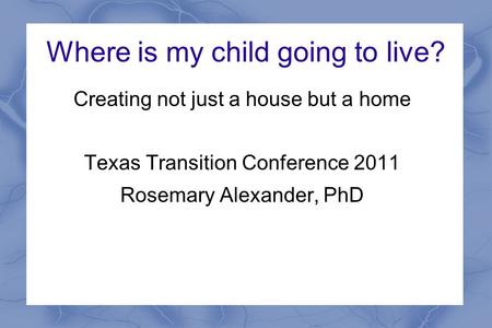 Where is my child going to live? Creating not just a house but a home Texas Transition Conference 2011 Rosemary Alexander, PhD.
