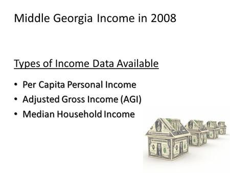Middle Georgia Income in 2008 Types of Income Data Available Per Capita Personal Income Adjusted Gross Income (AGI) Median Household Income.
