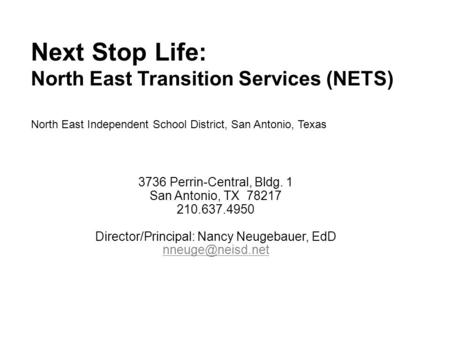 Next Stop Life: North East Transition Services (NETS) North East Independent School District, San Antonio, Texas 3736 Perrin-Central, Bldg. 1 San Antonio,