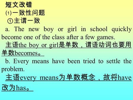 短文改错 ⑴一致性问题 ①主谓一致 a. The new boy or girl in school quickly become one of the class after a few games. 主语 the boy or girl 是单数,谓语动词也要用 单数 becomes 。 b. Every.