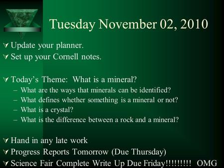 Tuesday November 02, 2010  Update your planner.  Set up your Cornell notes.  Today's Theme: What is a mineral? –What are the ways that minerals can.