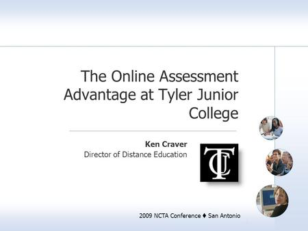 2009 NCTA Conference  San Antonio The Online Assessment Advantage at Tyler Junior College Ken Craver Director of Distance Education.