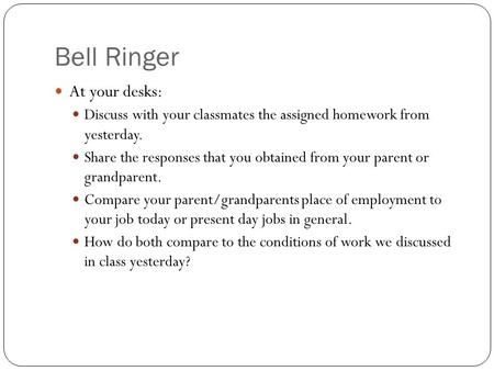 Bell Ringer At your desks: Discuss with your classmates the assigned homework from yesterday. Share the responses that you obtained from your parent or.