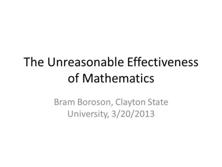 The Unreasonable Effectiveness of Mathematics Bram Boroson, Clayton State University, 3/20/2013.