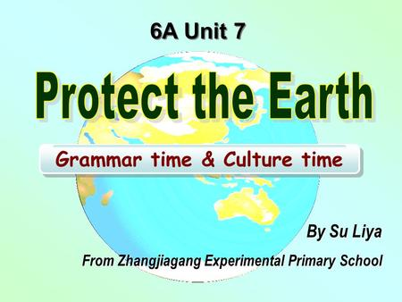 6A Unit 7 Grammar time & Culture time By Su Liya From Zhangjiagang Experimental Primary School.