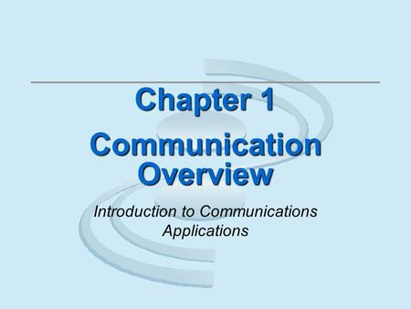 Chapter 1 Communication Overview Introduction to Communications Applications.