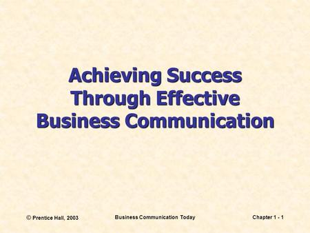 © Prentice Hall, 2003 Business Communication TodayChapter 1 - 1 Achieving Success Through Effective Business Communication.