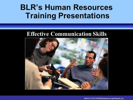 4/00/31511251 © 2000 Business & Legal Reports, Inc. BLR's Human Resources Training Presentations Effective Communication Skills.