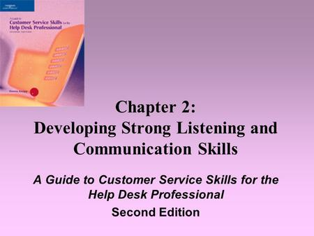 Chapter 2: Developing Strong Listening and Communication Skills A Guide to Customer Service Skills for the Help Desk Professional Second Edition.