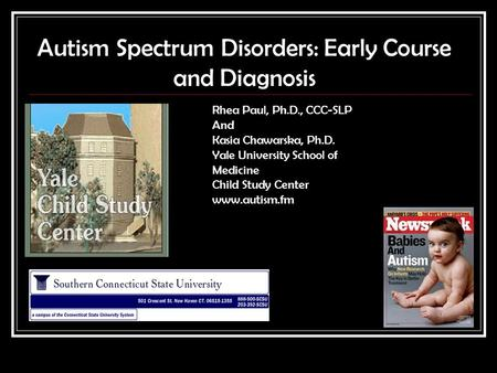 Autism Spectrum Disorders: Early Course and Diagnosis Rhea Paul, Ph.D., CCC-SLP And Kasia Chawarska, Ph.D. Yale University School of Medicine Child Study.