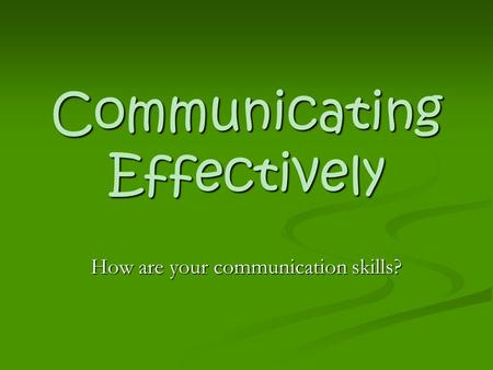 Communicating Effectively How are your communication skills?