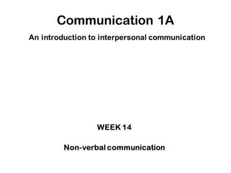 Communication 1A An introduction to interpersonal communication WEEK 14 Non-verbal communication.
