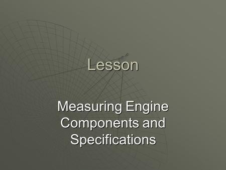 Lesson Measuring Engine Components and Specifications.