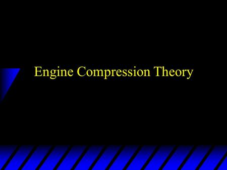 Engine Compression Theory. Four stroke cycle (gasoline engine) u Intake stroke –Piston going down - intake valve open. –Low pressure area is created in.