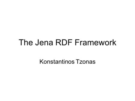 The Jena RDF Framework Konstantinos Tzonas. Contents What is Jena Capabilities of Jena Basic notions RDF concepts in Jena Persistence Ontology management.