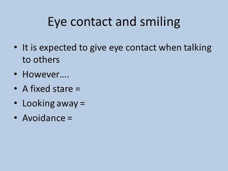 Eye contact and smiling It is expected to give eye contact when talking to others However…. A fixed stare = Looking away = Avoidance =