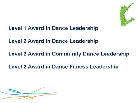 Level 1 Award in Dance Leadership Level 2 Award in Dance Leadership Level 2 Award in Community Dance Leadership Level 2 Award in Dance Fitness Leadership.