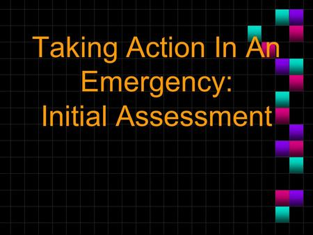 Taking Action In An Emergency: Initial Assessment.