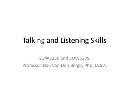 Talking and Listening Skills SOW3350 and SOW5379 Professor Nan Van Den Bergh, PhD, LCSW.