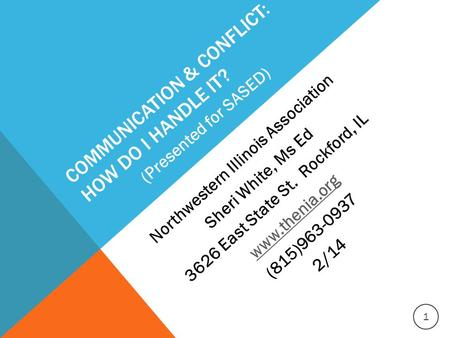 COMMUNICATION & CONFLICT: HOW DO I HANDLE IT? Northwestern Illinois Association Sheri White, Ms Ed 3626 East State St. Rockford, IL www.thenia.org (815)963-0937.