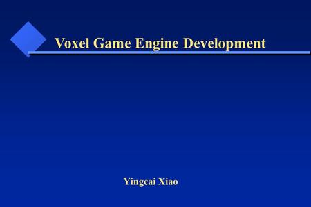 Yingcai Xiao Voxel Game Engine Development. What do we need? What tools do we have? How can we design and implement? We will answer those questions in.