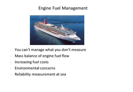 Engine Fuel Management You can't manage what you don't measure Mass balance of engine fuel flow Increasing fuel costs Environmental concerns Reliability.