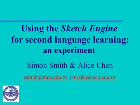 Using the Sketch Engine for second language learning: an experiment Simon Smith & Alice Chen |