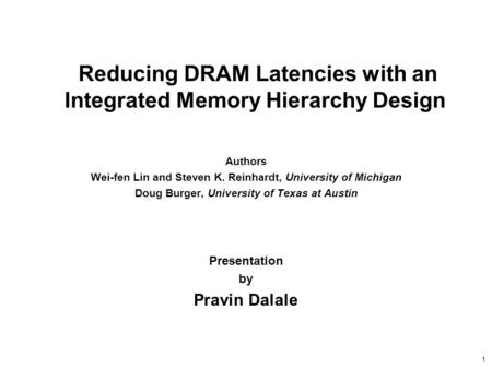 1 Reducing DRAM Latencies with an Integrated Memory Hierarchy Design Authors Wei-fen Lin and Steven K. Reinhardt, University of Michigan Doug Burger, University.