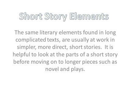 The same literary elements found in long complicated texts, are usually at work in simpler, more direct, short stories. It is helpful to look at the parts.
