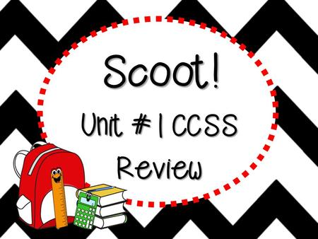 Scoot! Unit #1 CCSS Review Scoot! Scoot is a fast paced, FUN activity where YOU will travel from desk to desk to solve problems. But remember to move.