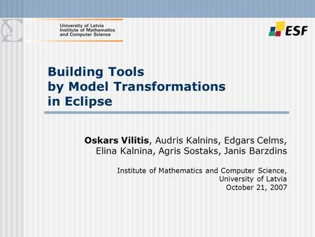 Building Tools by Model Transformations in Eclipse Oskars Vilitis, Audris Kalnins, Edgars Celms, Elina Kalnina, Agris Sostaks, Janis Barzdins Institute.