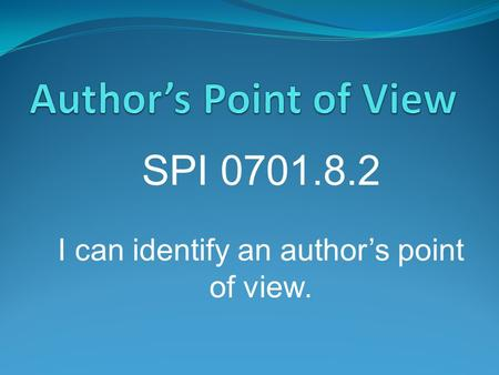 SPI 0701.8.2 I can identify an author's point of view.