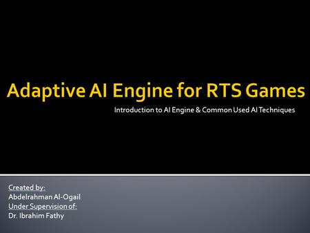 Introduction to AI Engine & Common Used AI Techniques Created by: Abdelrahman Al-Ogail Under Supervision of: Dr. Ibrahim Fathy.