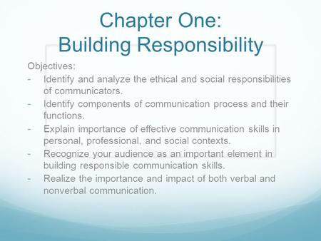 Chapter One: Building Responsibility Objectives: - Identify and analyze the ethical and social responsibilities of communicators. - Identify components.