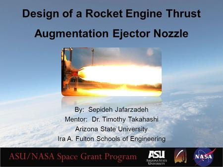 Design of a Rocket Engine Thrust Augmentation Ejector Nozzle By: Sepideh Jafarzadeh Mentor: Dr. Timothy Takahashi Arizona State University Ira A. Fulton.