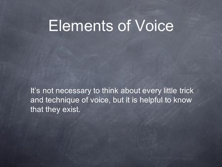 Elements of Voice It's not necessary to think about every little trick and technique of voice, but it is helpful to know that they exist.