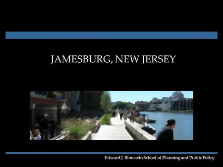 JAMESBURG, NEW JERSEY Edward J. Bloustein School of Planning and Public Policy.