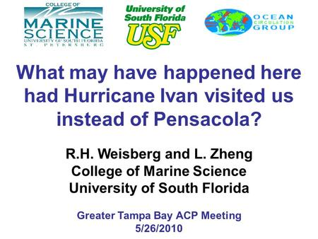 What may have happened here had Hurricane Ivan visited us instead of Pensacola? R.H. Weisberg and L. Zheng College of Marine Science University of South.