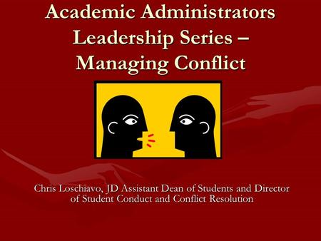 Academic Administrators Leadership Series – Managing Conflict Chris Loschiavo, JD Assistant Dean of Students and Director of Student Conduct and Conflict.