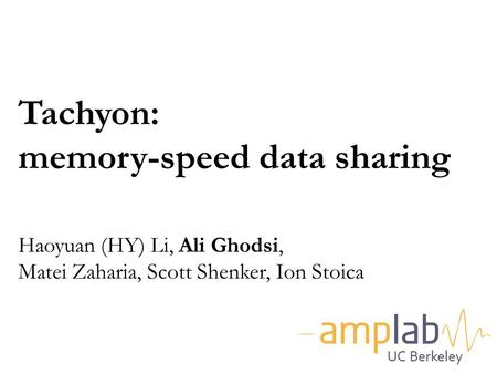 Tachyon: memory-speed data sharing Haoyuan (HY) Li, Ali Ghodsi, Matei Zaharia, Scott Shenker, Ion Stoica Good morning everyone. My name is Haoyuan,