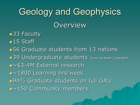 Geology and Geophysics Overview  33 Faculty  15 Staff  56 Graduate students from 13 nations  39 Undergraduate students (from at least 2 planets) 